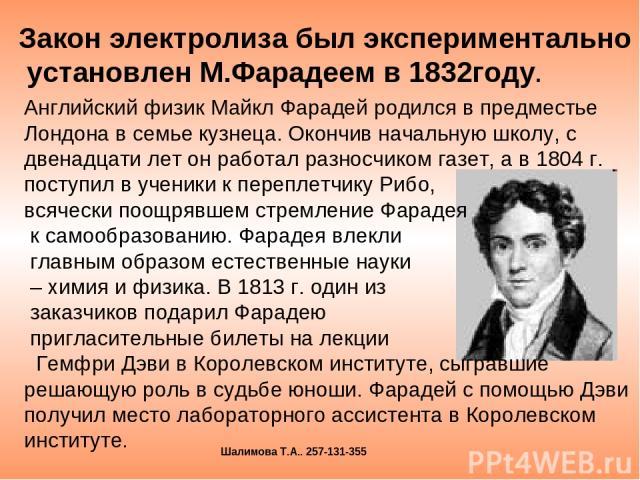 Закон электролиза был экспериментально установлен М.Фарадеем в 1832году. Английский физик Майкл Фарадей родился в предместье Лондона в семье кузнеца. Окончив начальную школу, с двенадцати лет он работал разносчиком газет, а в 1804 г. поступил в учен…