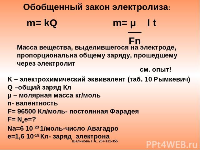 m= kQ m= μ I t Fn Масса вещества, выделившегося на электроде, пропорциональна общему заряду, прошедшему через электролит K – электрохимический эквивалент (таб. 10 Рымкевич) Q –общий заряд Кл μ – молярная масса кг/моль n- валентность F= 96500 Кл/моль…