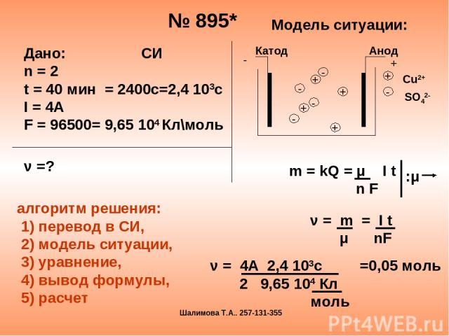 № 895* Модель ситуации: m = kQ = μ I t n F :μ ν = m = I t μ nF ν = 4А 2,4 103с =0,05 моль 2 9,65 104 Кл моль Дано: СИ n = 2 t = 40 мин = 2400с=2,4 103с I = 4A F = 96500= 9,65 104 Кл\моль ν =? алгоритм решения: 1) перевод в СИ, 2) модель ситуации, 3)…