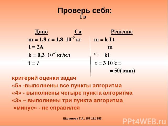 I в Дано Си Решение m = 1,8 г = 1,8 10–3 кг m = k I t I = 2A m k = 0,3 10–6 кг/кл t = kI t = ? t = 3 103с = = 50( мин) критерий оценки задач «5» -выполнены все пункты алгоритма «4» - выполнены четыре пункта алгоритма «3» – выполнены три пункта алгор…