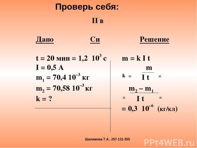 II в Дано Си Решение t = 20 мин = 1,2 103 с m = k I t I = 0,5 A m m1 = 70,4 10–3 кг k = I t = m2 = 70,58 10–3 кг m2 – m1 k = ? = I t = = 0,3 10–6 (кг/кл) Проверь себя: Шалимова Т.А.. 257-131-355