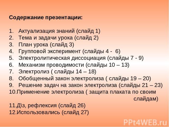 Содержание презентации: 1. Актуализация знаний (слайд 1) 2. Тема и задачи урока (слайд 2) 3. План урока (слайд 3) 4. Групповой эксперимент (слайды 4 - 6) 5. Электролитическая диссоциация (слайды 7 - 9) 6. Механизм проводимости (слайды 10 – 13) 7. Эл…