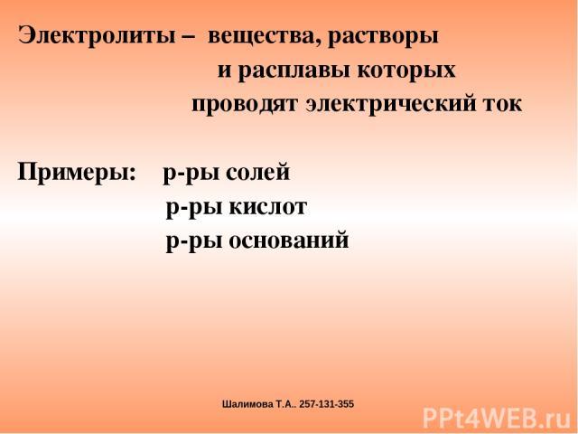 Электролиты – вещества, растворы и расплавы которых проводят электрический ток Примеры: р-ры солей р-ры кислот р-ры оснований Шалимова Т.А.. 257-131-355