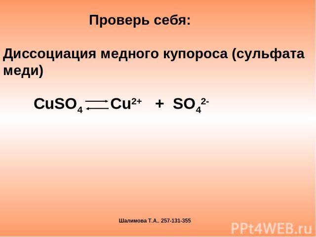 СuSO4 Cu2+ + SO42- Проверь себя: Диссоциация медного купороса (сульфата меди) Шалимова Т.А.. 257-131-355