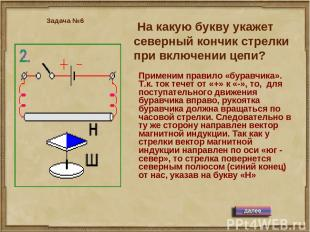 На какую букву укажет северный кончик стрелки при включении цепи? Задача №6 Прим