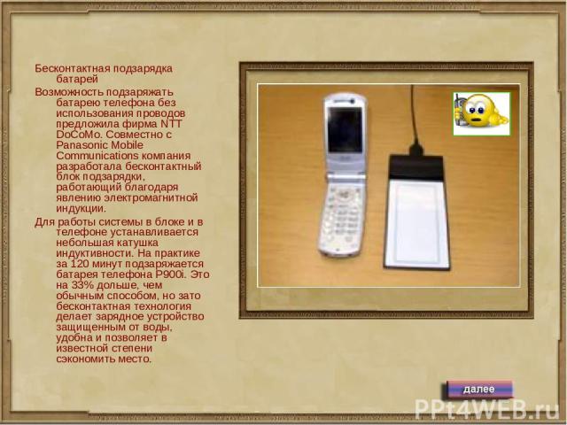 Бесконтактная подзарядка батарей Возможность подзаряжать батарею телефона без использования проводов предложила фирма NTT DoCoMo. Совместно с Panasonic Mobile Communications компания разработала бесконтактный блок подзарядки, работающий благодаря яв…