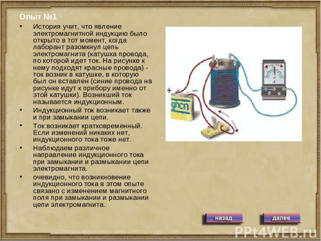 Опыт №1 История учит, что явление электромагнитной индукцию было открыто в тот момент, когда лаборант разомкнул цепь электромагнита (катушка провода, по которой идет ток. На рисунке к нему подходят красные провода) - ток возник в катушке, в которую …