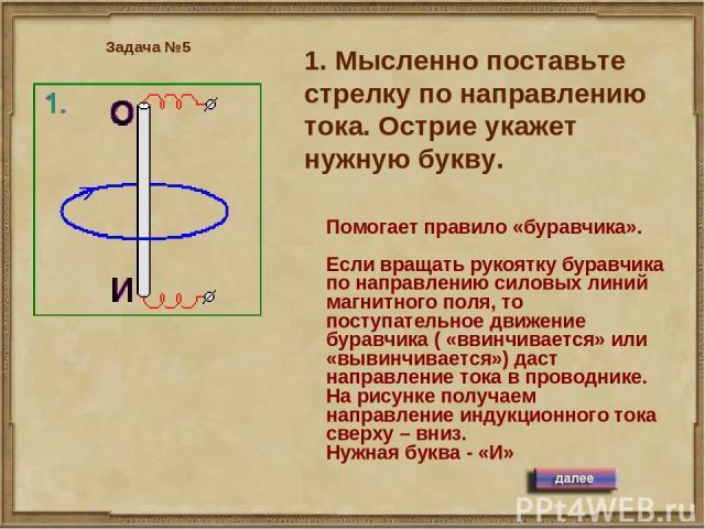1. Мысленно поставьте стрелку по направлению тока. Острие укажет нужную букву. Задача №5 Помогает правило «буравчика». Если вращать рукоятку буравчика по направлению силовых линий магнитного поля, то поступательное движение буравчика ( «ввинчивается…