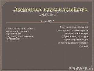 ЭКОНОМИКА (ОТ ГРЕЧ. НАУКА ВЕДЕНИЯ ДОМАШНЕГО ХОЗЯЙСТВА.) 2 СМЫСЛА Наука, которая
