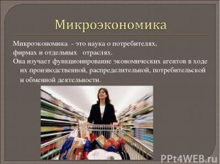 Микроэкономика - это наука о потребителях, фирмах и отдельных отраслях. Она изуч