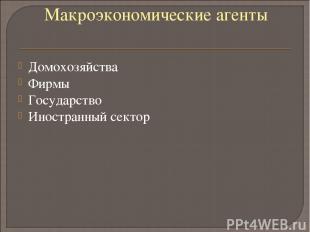 Макроэкономические агенты Домохозяйства Фирмы Государство Иностранный сектор