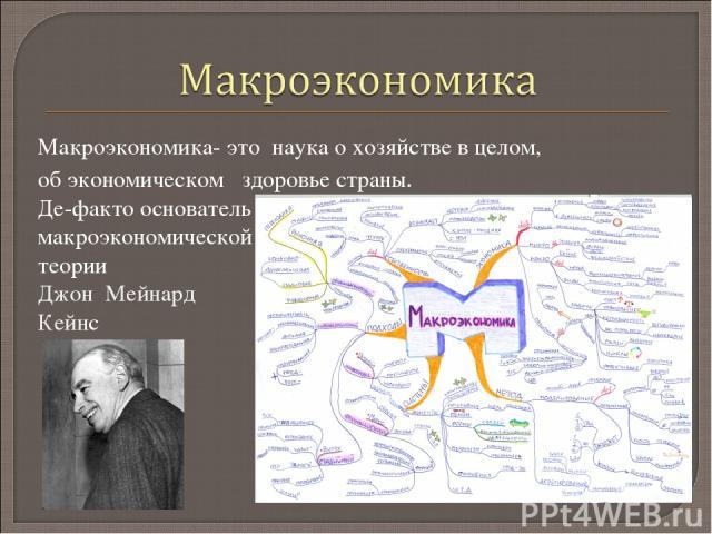Макроэкономика- это наука о хозяйстве в целом, об экономическом здоровье страны. Де-факто основатель макроэкономической теории Джон Мейнард Кейнс