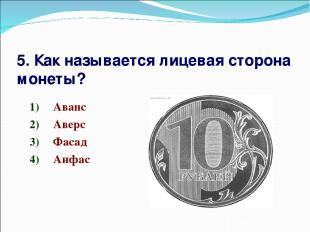 5. Как называется лицевая сторона монеты? Аванс Аверс Фасад Анфас