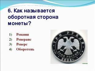 6. Как называется оборотная сторона монеты? Реванш Реверанс Реверс Оборотень