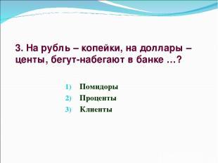 3. На рубль – копейки, на доллары – центы, бегут-набегают в банке …? Помидоры Пр
