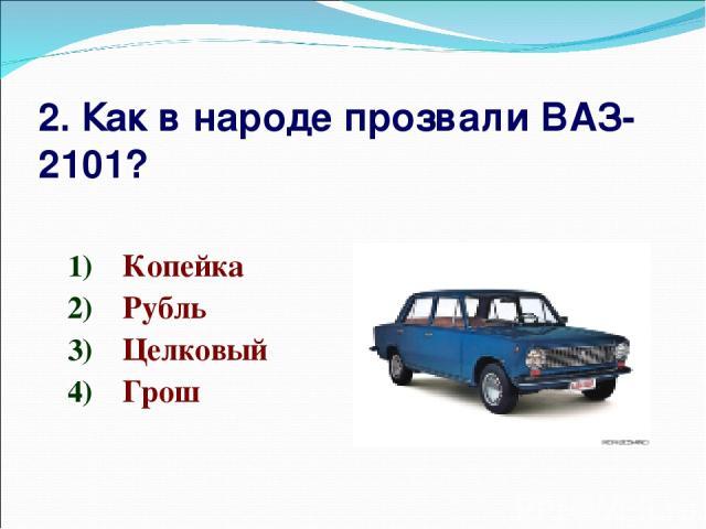 2. Как в народе прозвали ВАЗ-2101? Копейка Рубль Целковый Грош