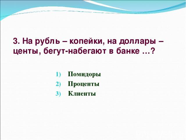 3. На рубль – копейки, на доллары – центы, бегут-набегают в банке …? Помидоры Проценты Клиенты