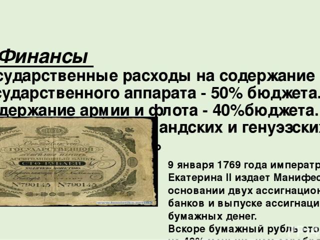 5. Финансы Государственные расходы на содержание государственного аппарата - 50% бюджета. Содержание армии и флота - 40%бюджета. Внешние займы у голландских и генуэзских купцов под большие % 9 января 1769 года императрица Екатерина II издает Манифес…