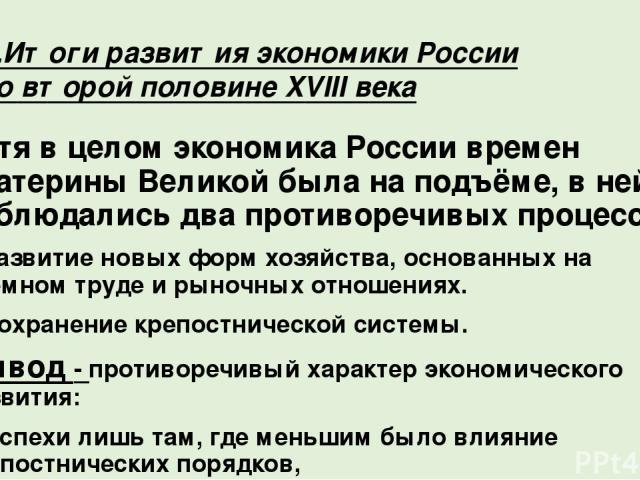 Хотя в целом экономика России времен Екатерины Великой была на подъёме, в ней наблюдались два противоречивых процесса: 1.Развитие новых форм хозяйства, основанных на наёмном труде и рыночных отношениях. 2.Сохранение крепостнической системы. Вывод - …