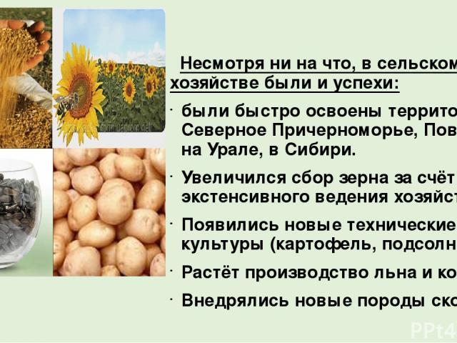 Несмотря ни на что, в сельском хозяйстве были и успехи: были быстро освоены территории в Северное Причерноморье, Поволжье, на Урале, в Сибири. Увеличился сбор зерна за счёт экстенсивного ведения хозяйства. Появились новые технические культуры (карто…