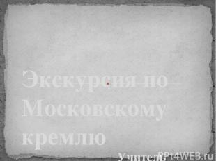 Учитель Усенкова Елена Викторовна ГБОУ СОШ № 207 г. Москва Экскурсия по Московск