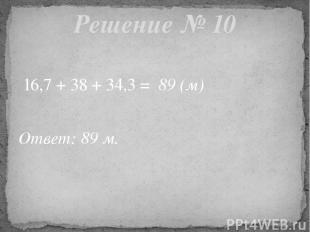16,7 + 38 + 34,3 = 89 (м) Ответ: 89 м. Решение № 10