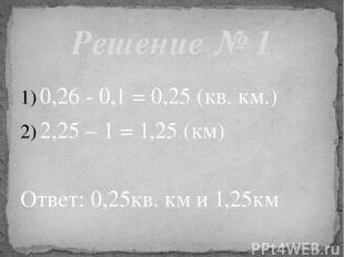 0,26 - 0,1 = 0,25 (кв. км.) 2,25 – 1 = 1,25 (км) Ответ: 0,25кв. км и 1,25км Реше