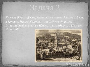 Кремль Юрия Долгорукого имел стены длиной 1,2 км, а Кремль Ивана Калиты – на 0,4