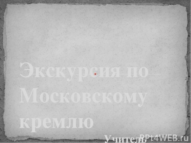 Учитель Усенкова Елена Викторовна ГБОУ СОШ № 207 г. Москва Экскурсия по Московскому кремлю