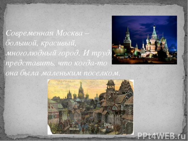 Современная Москва – большой, красивый, многолюдный город. И трудно представить, что когда-то она была маленьким поселком.