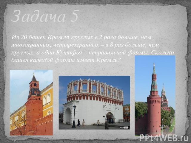 Из 20 башен Кремля круглых в 2 раза больше, чем многогранных, четырехгранных – в 8 раз больше, чем круглых, а одна Кутафья – неправильной формы. Сколько башен каждой формы имеет Кремль? Задача 5
