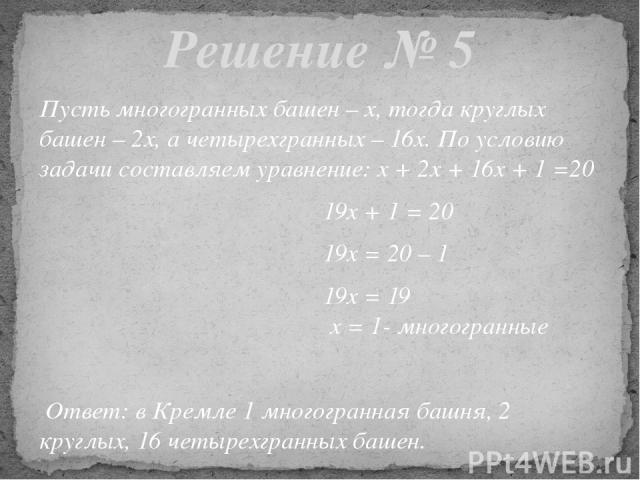 Пусть многогранных башен – х, тогда круглых башен – 2х, а четырехгранных – 16х. По условию задачи составляем уравнение: х + 2х + 16х + 1 =20 19х + 1 = 20 19х = 20 – 1 19х = 19 х = 1- многогранные Ответ: в Кремле 1 многогранная башня, 2 круглых, 16 ч…
