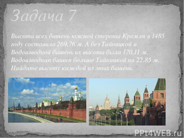 Высота всех башень южной стороны Кремля в 1485 году составила 269,76 м. А без Тайницкой и Водовзводной башень их высота была 170,11 м. Водовзводная башня больше Тайницкой на 22,85 м. Найдите высоту каждой из этих башень. Задача 7