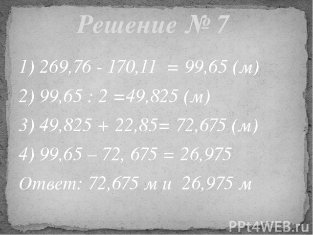 1) 269,76 - 170,11 = 99,65 (м) 2) 99,65 : 2 =49,825 (м) 3) 49,825 + 22,85= 72,675 (м) 4) 99,65 – 72, 675 = 26,975 Ответ: 72,675 м и 26,975 м Решение № 7