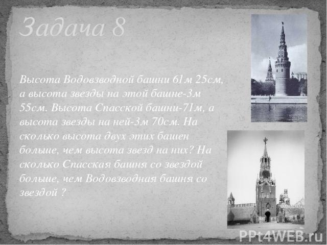 Высота Водовзводной башни 61м 25см, а высота звезды на этой башне-3м 55см. Высота Спасской башни-71м, а высота звезды на ней-3м 70см. На сколько высота двух этих башен больше, чем высота звезд на них? На сколько Спасская башня со звездой больше, чем…