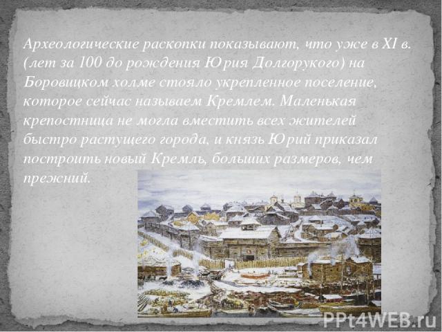 Археологические раскопки показывают, что уже в XI в. (лет за 100 до рождения Юрия Долгорукого) на Боровицком холме стояло укрепленное поселение, которое сейчас называем Кремлем. Маленькая крепостница не могла вместить всех жителей быстро растущего г…