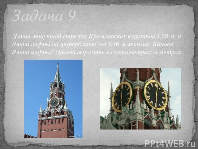 Задача 9 Длина минутной стрелки Кремлевских курантов 3,28 м, а длина цифры на циферблате на 2,56 м меньше. Какова длина цифры? Ответ выразите в сантиметрах; в метрах.
