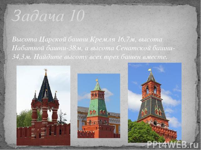 Высота Царской башни Кремля 16,7м, высота Набатной башни-38м, а высота Сенатской башни-34,3м. Найдите высоту всех трех башен вместе. Задача 10
