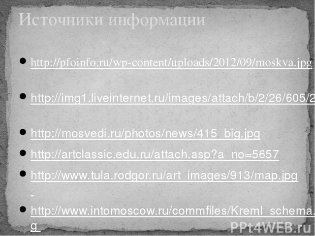 Источники информации http://pfoinfo.ru/wp-content/uploads/2012/09/moskva.jpg http://img1.liveinternet.ru/images/attach/b/2/26/605/26605522_Moskva_old.jpg http://mosvedi.ru/photos/news/415_big.jpg http://artclassic.edu.ru/attach.asp?a_no=5657 http://…
