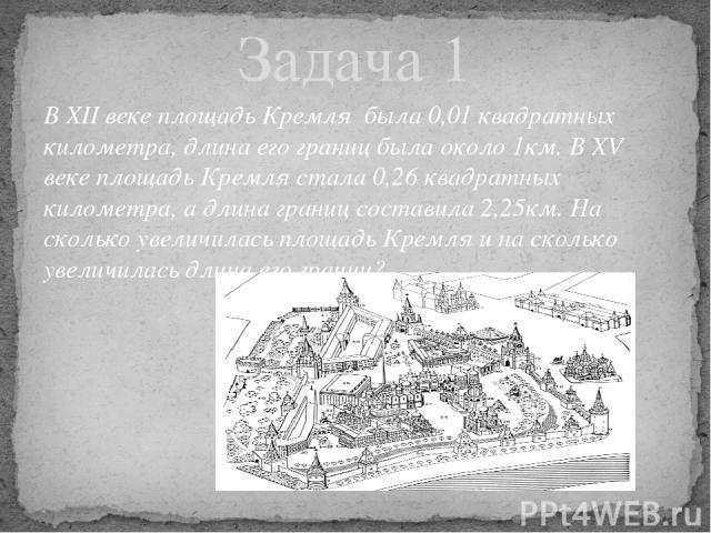 В XII веке площадь Кремля была 0,01 квадратных километра, длина его границ была около 1км. В XV веке площадь Кремля стала 0,26 квадратных километра, а длина границ составила 2,25км. На сколько увеличилась площадь Кремля и на сколько увеличилась длин…