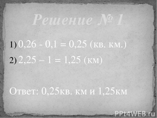 0,26 - 0,1 = 0,25 (кв. км.) 2,25 – 1 = 1,25 (км) Ответ: 0,25кв. км и 1,25км Решение № 1