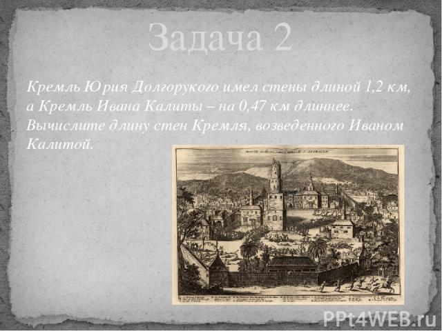 Кремль Юрия Долгорукого имел стены длиной 1,2 км, а Кремль Ивана Калиты – на 0,47 км длиннее. Вычислите длину стен Кремля, возведенного Иваном Калитой. Задача 2