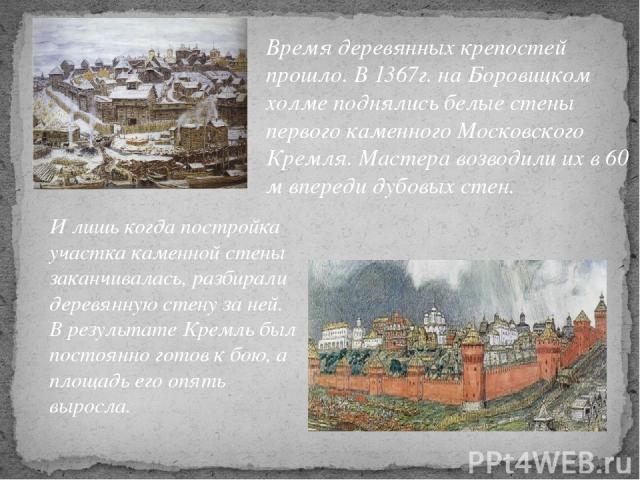 Время деревянных крепостей прошло. В 1367г. на Боровицком холме поднялись белые стены первого каменного Московского Кремля. Мастера возводили их в 60 м впереди дубовых стен. И лишь когда постройка участка каменной стены заканчивалась, разбирали дере…