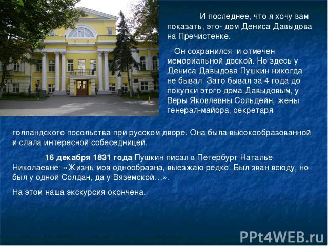 И последнее, что я хочу вам показать, это- дом Дениса Давыдова на Пречистенке. Он сохранился и отмечен мемориальной доской. Но здесь у Дениса Давыдова Пушкин никогда не бывал. Зато бывал за 4 года до покупки этого дома Давыдовым, у Веры Яковлевны Со…