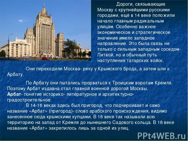 Дороги, связывающие Москву с крупнейшими русскими городами, ещё в 14 веке положили начало главным радикальным улицам. Особенно важное экономическое и стратегическое значение имело западное направление. Это была связь не только с сильным западным сос…