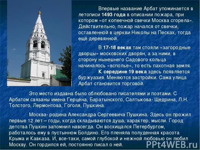 Впервые название Арбат упоминается в летописи 1493 года в описании пожара, при котором «от копеечной свечки Москва сгорела». Действительно, пожар начался от свечки, оставленной в церкви Николы на Песках, тогда ещё деревянной. В 17-18 веках там стоял…