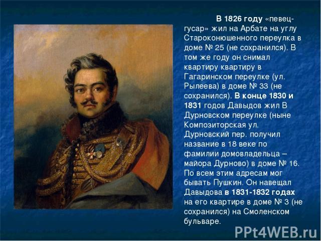 В 1826 году «певец-гусар» жил на Арбате на углу Староконюшенного переулка в доме № 25 (не сохранился). В том же году он снимал квартиру квартиру в Гагаринском переулке (ул. Рылеева) в доме № 33 (не сохранился). В конце 1830 и 1831 годов Давыдов жил …