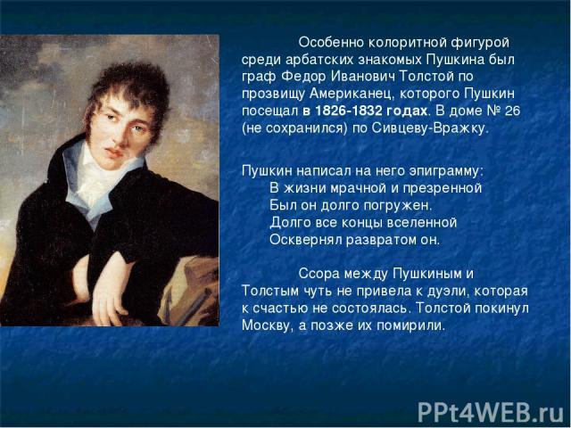 Особенно колоритной фигурой среди арбатских знакомых Пушкина был граф Федор Иванович Толстой по прозвищу Американец, которого Пушкин посещал в 1826-1832 годах. В доме № 26 (не сохранился) по Сивцеву-Вражку. Пушкин написал на него эпиграмму: В жизни …