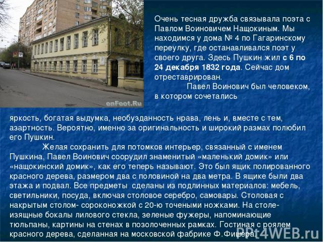 Очень тесная дружба связывала поэта с Павлом Воиновичем Нащокиным. Мы находимся у дома № 4 по Гагаринскому переулку, где останавливался поэт у своего друга. Здесь Пушкин жил с 6 по 24 декабря 1832 года. Сейчас дом отреставрирован. Павел Воинович был…