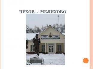 ЧЕХОВ - МЕЛИХОВО